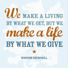 """""""We make a living by what we get, but we make a life by what we give."""" - Winston Churchill"""