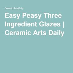 Easy Peasy Three Ingredient Glazes | Ceramic Arts Daily