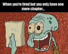 When you're tired but only have one more chapter...
