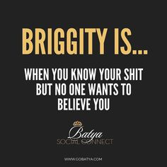 """I was on a call with my mentor earlier today he used the word Briggity I asked what the hell does this word even mean?  He said Batya Google it you will love what you find!! So I googled it and here is what I found as the top definition  lol """"When you know your shit but no one wants to believe you""""  Sometimes when we share our story with some people they can't grasp how you did it or even believe it's possible to accomplish such a thing and overcome whatever it was.  when you go through it…"""