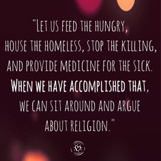 """""""Let us feed the hungry, house the homeless, stop the killing, and provide medicine for the sick. When we have accomplished that, we can sit around and argue about religion."""""""