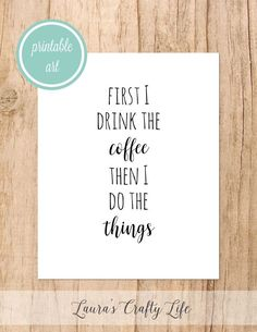 I'm not a coffee drinker, but if you are, this is a cute printable. First I Drink the Coffee Then I Do the Things free Printable Art