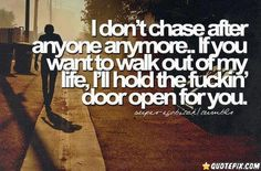 I Dont Chase After Anyone Anymore.. If you want to walk out of my life, I'll hold the fuckin' door open for you