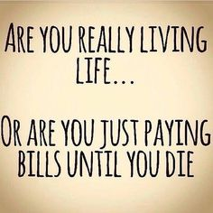Are you really living life...or are you paying bills until you die?