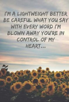 i'm a lightweight better be careful what you say with every word i'm blown away you're in control of my heart.....