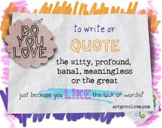 Do you love to write or quote...? http://artgrowlove.com/do-you-love-to-write-or-quote-the-witty-profound-banal-meaningless-or-the-great-just-because-you-like-the-look-of-words/