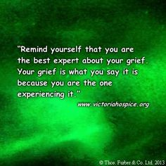 Inspirational Quotes from Thos. Furber & Co. Ltd.: Remind yourself that you are the best expert about your grief.Your grief is what you say it is because you are the one experiencing it. - www.victoriahospice.org