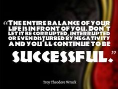The entire balance of your life is in front of you. Don't let it be corrupted, interrupted or even disturbed by negativity and you'll continue to be successful. ~ Troy Theodore Wruck
