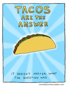 Tacos Are Always The Answer. - One of my personal life philosophies.