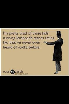 I'm pretty tired of the kids running lemonade stands like they've never heard of vodka before. Vodka Quotes, Alcohol Quotes, Alcohol Humor, National Vodka Day, Vodka Drinks, Wine Drinks, Funny Cards, Lemonade Stands, Just For Laughs