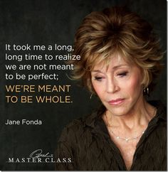 "Jane Fonda ""It took me a long long time to realize we are not meant to be perfect; we're meant to be whole"" Jane Fonda Jane Fonda, Beau Message, Aging Quotes, Celebrity Quotes, Celebration Quotes, Gratitude Quotes, Perfection Quotes, Work Quotes, Class Quotes"