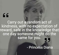 """Good morning Tuesday. My god how I loved Princess Di, I cried the day I heard she died and even watched her funeral on TV then went out with some friends for her """"wake"""". Wasn't she just the epitome of kindness? I truly believe that you get back what you put out. Sure life gets in the way, and crappy things happen, but all in all, it works out eventually."""