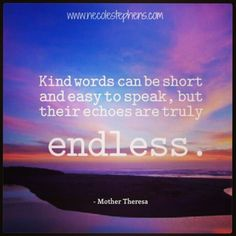 Kind words can be short and easy to speak, but their echoes are truly endless