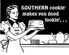 Southern Cookin' makes you good lookin'  (til it catches up with ya at about age 40 plus if you sit on the porch and don't run with the dogs.....)
