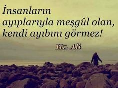 - PEOPLE BUSY WITH THE SHAMES OF OTHERS, CAN NOT SEE THEIR SHAMES..  HZ. ALİ