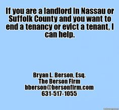 If you are a landlord who needs to evict a tenant in Nassau or Suffolk County, NY, I can help. - Bryan L. Berson, Esq., bberson@bersonfirm.com