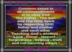 Common sense in all commandments is to obey God The Father , The Son and The Holy Spirit by respecting GOD father and mother and each other Teaching God's wisdom , Love , honor , respect , forgiveness , helping , truth and not harming others !
