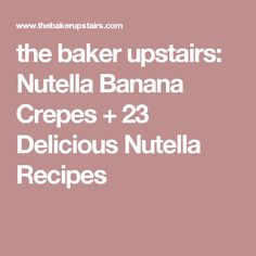 the baker upstairs: Nutella Banana Crepes + 23 Delicious Nutella Recipes