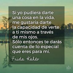 Si yo pudiera darte una cosa en la vida, me gustaría darte la capacidad de verte a ti mismo a través de mis ojos. Sólo entonces te darás cuenta de lo especial que eres para mí. #FridaKahlo