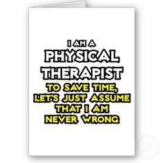Physical Therapist...Assume I Am Never Wrong
