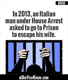 eDidYouKnow.com ►  In 2013, an Italian man under House Arrest asked to go to Prison to escape his wife.