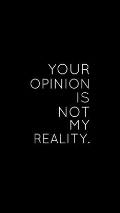 Your Opinion Is Not My Reality. (Nope)