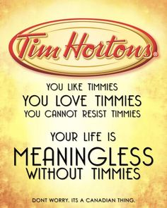 You like Timmies/You love Timmies/You cannot resist Timmies/Your life is meaningless without Timmies