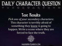 ★ DAILY CHARACTER QUESTION ★  Test Results Pick one of your secondary characters: This character is terribly afraid of something they know is going to happen. Write a scene where they are forced to face the truth.  Want to publish a story inspired by this prompt? Click here to read the guidelines~ ♥︎ And, if you're looking for more writerly content, make sure to follow me: maxkirin.tumblr.com!