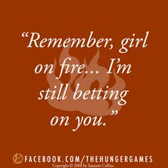 """""""Remember, girl on fire... I'm still betting on you"""" - Cinna, Catching Fire"""