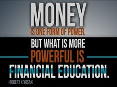 Money is one form of power. But what is more powerful is financial education. -Robert Kiyosaki