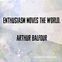 Enthusiasm moves the world. Arthur Balfour  #quotes #quotoftheday #gotforit #success