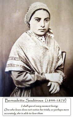 """St. Bernadette. Our Lady to St Bernadette. Our Lady called Bernadette, """"My Most Precious Child,"""" and said to her, """"I do not promise to make you happy in this world, but in the next."""" These words, spoken at the third apparition on February 18, 1858 were a prophesy of Bernadette's life. This was the promise in return for Bernadette's total compliance with the will of the heavenly Mother."""