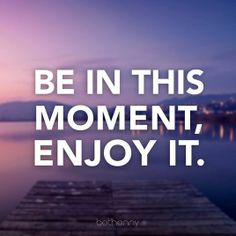 Be In This Moment, Enjoy it.