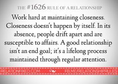 Work hard at maintaining closeness. Closeness doesnt happen by itself. In its absence, people drift apart and are susceptible to affairs. A good relationship isnt and end goal, its a lifelong process maintained through regular attention. Troubled Relationship, Marriage Relationship, Love And Marriage, Healthy Relationships, Quotes To Live By, Love Quotes, Random Quotes, Drifting Apart, What Men Want