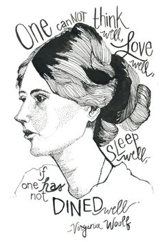 One cannot think well, love well, sleep well, if one has not dined well. - Virginia Woolf - Oh, I love this.
