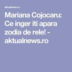 Mariana Cojocaru: Ce inger iti apara zodia de rele! - aktualnews.ro Noroc, Zodiac, Mariana, Diet, Horoscope