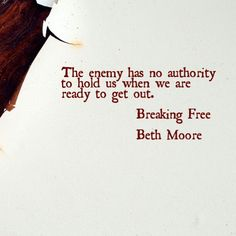 The enemy has no authority to hold us when we are ready to get out. Beth Moore Breaking Free