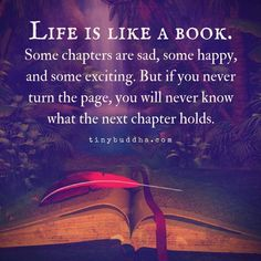 """""""Life is like a book. Some chapters are sad, some happy, and some exciting. But if you never turn the page, you will never know what the next chapter holds. Quotes To Live By, Life Quotes, Deep Quotes, Tiny Buddha, Think And Grow Rich, Relaxing Music, Life Is Like, Positive Vibes, Positive Thoughts"""