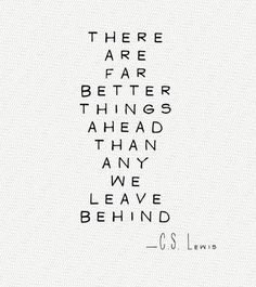 """There are far better things ahead than any we leave behind."" - CS Lewis"