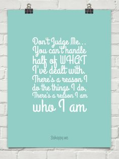 Don't judge me... you can't handle half of what i've dealt with. there's a reason i do the things I do