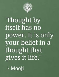THOUGHT BY ITSELF HAS NO POWER... IT IS ONLY YOUR BELIEF IN A THOUGHT THAT GIVES IT LIFE.. A THOUGHT IN LIFE HAS A BELIEF IN POWER AND ITSELF.. THINK ABOUT IT. Quote by Gerard the Gman in NJ, Who is Always Thinking and Has a Belief on Life...