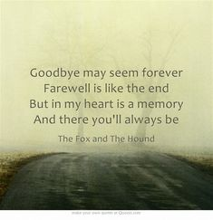 """Goodbye may seem forever. Farewell is like the end. But in my heart is a memory."" - The Fox and the Hound - Music by Richard Rich - Lyrics by Jeffrey Patch - Performed by Jeanette Nolan Own Quotes, Lyric Quotes, Great Quotes, Quotes To Live By, Tattoo Quotes, Life Quotes, Inspirational Quotes, Goodbye Quotes, Senior Quotes"
