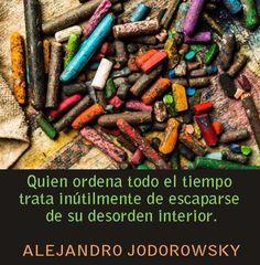 ... Quien ordena todo el tiempo trata inútilmente de escaparse de su desorden interior. Alejandro Jodorowsky