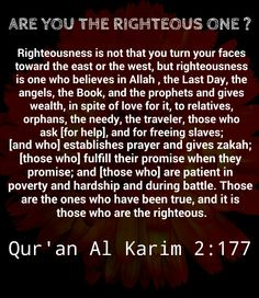 """""""Righteousness is not that you turn your faces toward the east or the west, but [true] righteousness is [in] one who believes in Allah , the Last Day, the angels, the Book, and the prophets and gives wealth, in spite of love for it, to relatives, orphans, the needy, the traveler, those who ask [for help], and for freeing slaves; [and who] establishes prayer and gives zakah; [those who] fulfill their promise when they promise; and [those who] are patient in poverty and hardship and during…"""