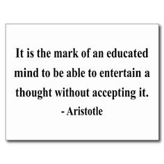 Entertain a thought without accepting it - Aristotle