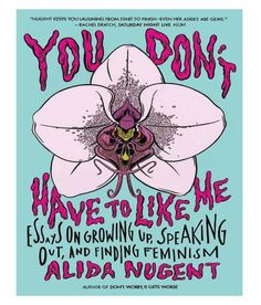 You Don't Have To Like Me : Essays on Growing Up, Speaking Out, and Finding Feminism