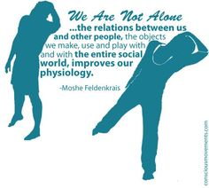 We are not alone...  The relations between us and other people, the objects we make, use and play with and the entire social world, improves physiology.   #feldenkrais and image provided by consciousmovements.com
