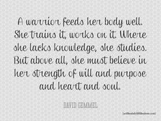A warrior feeds her body well. She trains it, works on it. Where she lacks knowledge, she studies. But above all, she must believe in her strength of will and purpose and heart and soul. - David Gemmel