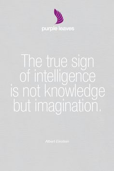 """Einstein .. """"The true sign of intelligence is not knowledge but imagination."""""""
