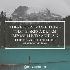 """There is only one thing that make a dream impossible to achieve: the fear of failure."" -Paulo Coelho"